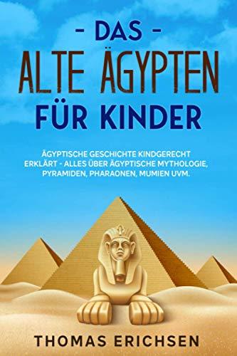Das alte Ägypten für Kinder: Ägyptische Geschichte kindgerecht erklärt - Alles über ägyptische...