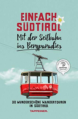 Einfach Südtirol: Mit der Seilbahn ins Bergparadies: 30 wunderschöne Wandertouren in Südtirol