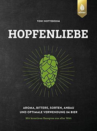 Hopfenliebe: Aroma, Bittere, Sorten, Anbau und optimale Verwendung im Bier. Mit kreativen Rezepten aus...