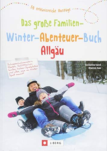 Das große Familien-Winter-Abenteuer-Buch Allgäu. Spannende Ideen und Inspiration für Winterausflüge...
