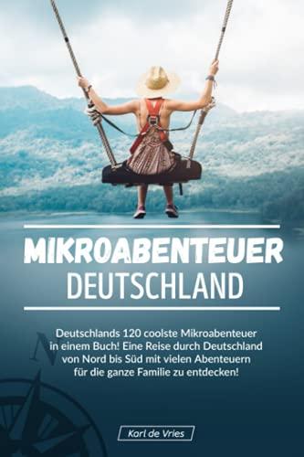 Mikroabenteuer Deutschland: Deutschlands 120 coolste Mikroabenteuer in einem Buch! Eine Reise durch...