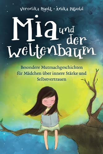 Mia und der Weltenbaum: Besondere Mutmachgeschichten für Mädchen über innere Stärke und...
