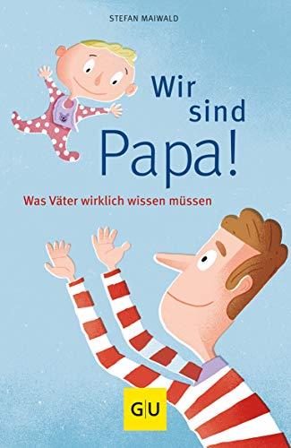 Wir sind Papa! - Was Väter wirklich wissen müssen