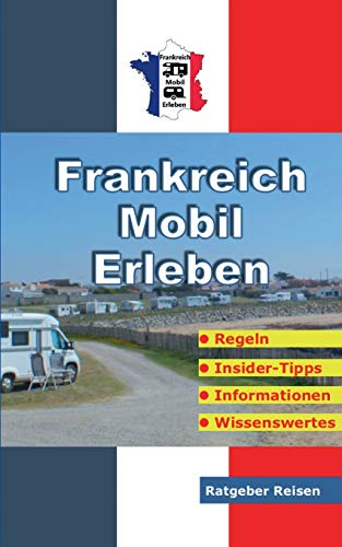 Frankreich-Mobil-Erleben: Reise-Ratgeber für mobile Urlauber: Reise-Ratgeber fr mobile Urlauber