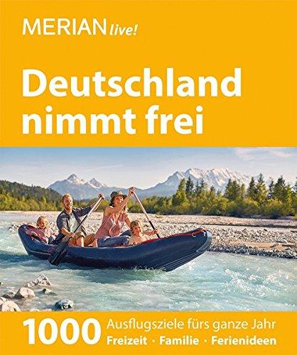 MERIAN live! Reiseführer Deutschland nimmt frei: 1000 Ausflugsziele fürs ganze Jahr. Freizeit, Familie,...