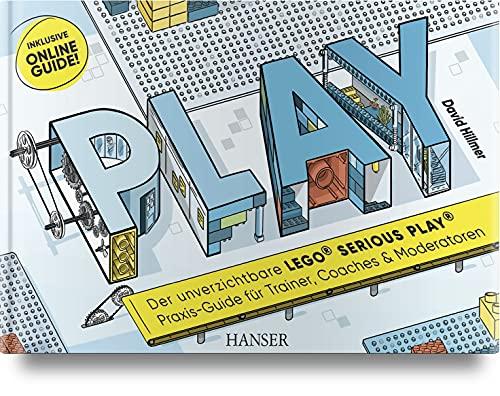 PLAY! Der unverzichtbare LEGO© SERIOUS PLAY© Praxis-Guide für Trainer, Coaches und Moderatoren:...