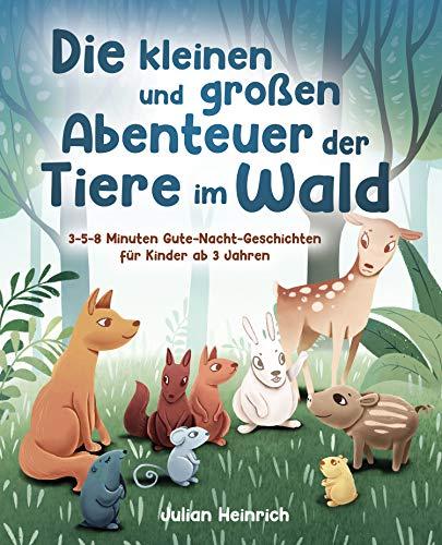 Die kleinen und großen Abenteuer der Tiere im Wald: 3-5-8 Minuten Gute-Nacht-Geschichten für Kinder ab...