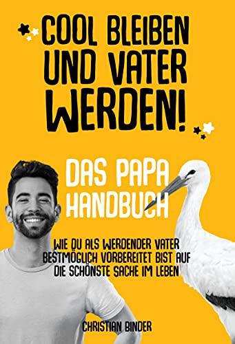 Cool bleiben und Vater werden! Das Papa Handbuch Wie du als werdender Vater bestmöglich vorbereitet bist...