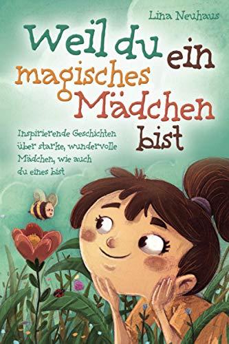 Weil du ein magisches Mädchen bist: Inspirierende Geschichten über starke, wundervolle Mädchen, wie...