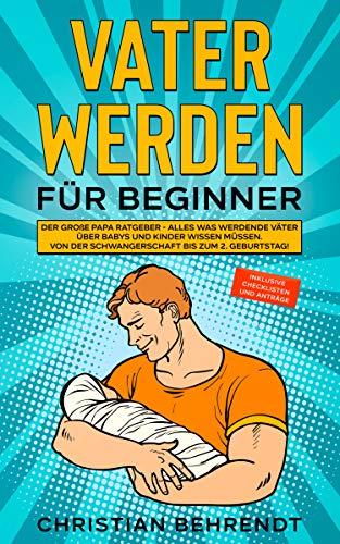 Vater werden für Beginner: Der große Papa Ratgeber - Alles was werdende Väter über Babys und Kinder...