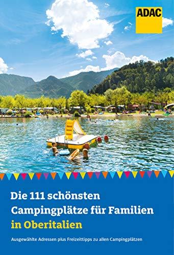 Die 111 schönsten Campingplätze für Familien in Oberitalien: Ausgewählte Adressen plus Freizeittipps...