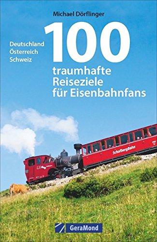 Eisenbahn-Reiseführer: 100 traumhafte Reiseziele für Eisenbahnfans. Deutschland, Österreich, Schweiz....