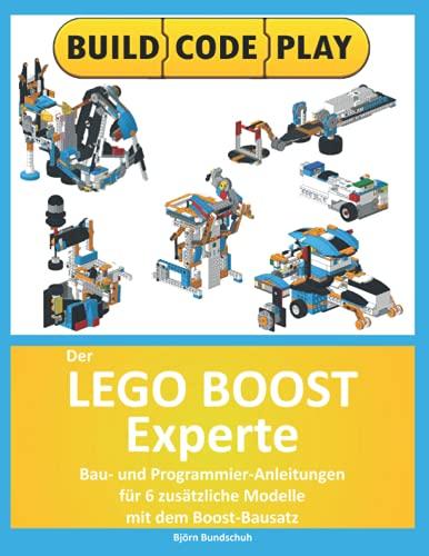Der Lego Boost Experte: Bau- und Programmier-Anleitungen für 6 zusätzliche Modelle mit dem...