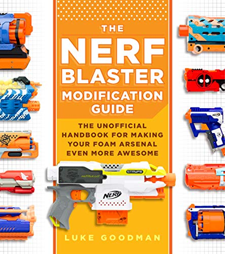 The Nerf Blaster Modification Guide: The Unofficial Handbook for Making Your Foam Arsenal Even More...