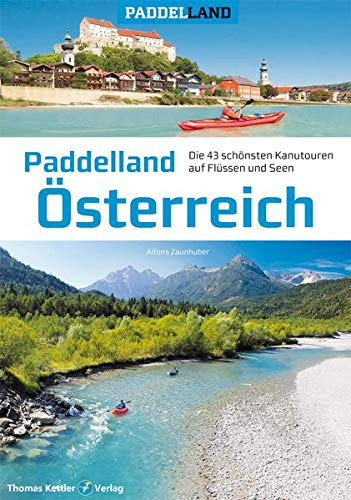 Paddelland Österreich: Die 40 schönsten Kanutouren auf Flüssen und Seen in 8 Paddelrevieren...