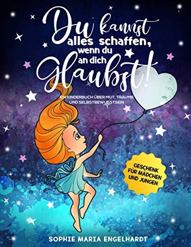 DU KANNST ALLES SCHAFFEN, WENN DU AN DICH GLAUBST!: Ein Kinderbuch über Mut, Träume und...