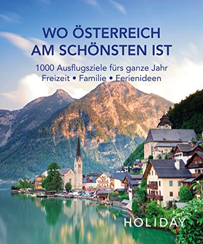 HOLIDAY Reisebuch: Wo Österreich am schönsten ist: 1000 Ausflgusziele für das ganze Jahr: Freizeit,...