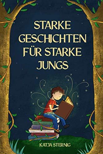 Starke Geschichten für starke Jungs: Liebevolle Geschichten über Mut, Selbstvertrauen und Achtsamkeit...