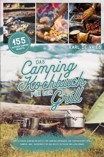 Das Camping Kochbuch für den Grill: 155 Outdoor Camping Rezepte für Camping Anfänger und...