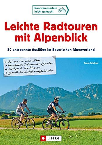 Leichte Radtouren in Oberbayern mit Alpenblick: 30 gemütliche Ausflüge mit dem Fahrrad von München bis...