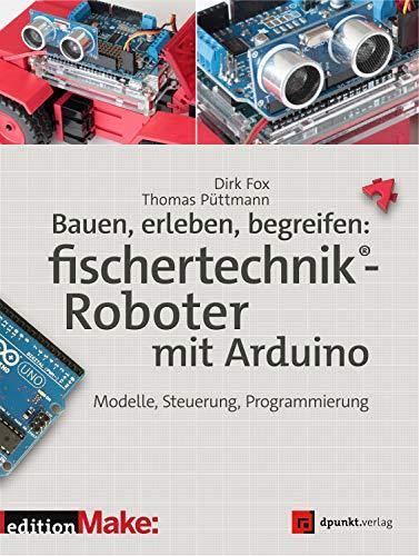 Bauen, erleben, begreifen: fischertechnik®-Roboter mit Arduino: Modelle, Steuerung, Programmierung...