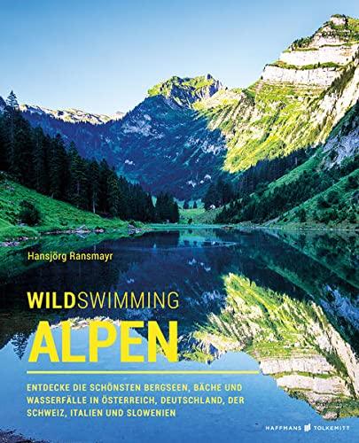 Wild Swimming Alpen: Entdecke die schönsten Bergseen, Bäche und Wasserfälle in Österreich,...
