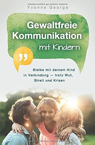 Gewaltfreie Kommunikation mit Kindern: Bleibe mit deinem Kind in Verbindung — trotz Wut, Streit und...