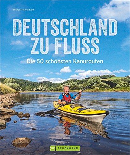 Deutschland zu Fluss: Die 50 schönsten Kanurouten an Flüssen und Seen. Mit vielen Tipps zur Planung und...